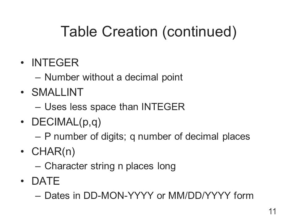 Table Creation (continued) INTEGER –Number without a decimal point SMALLINT –Uses less space than INTEGER DECIMAL(p,q) –P number of digits; q number o