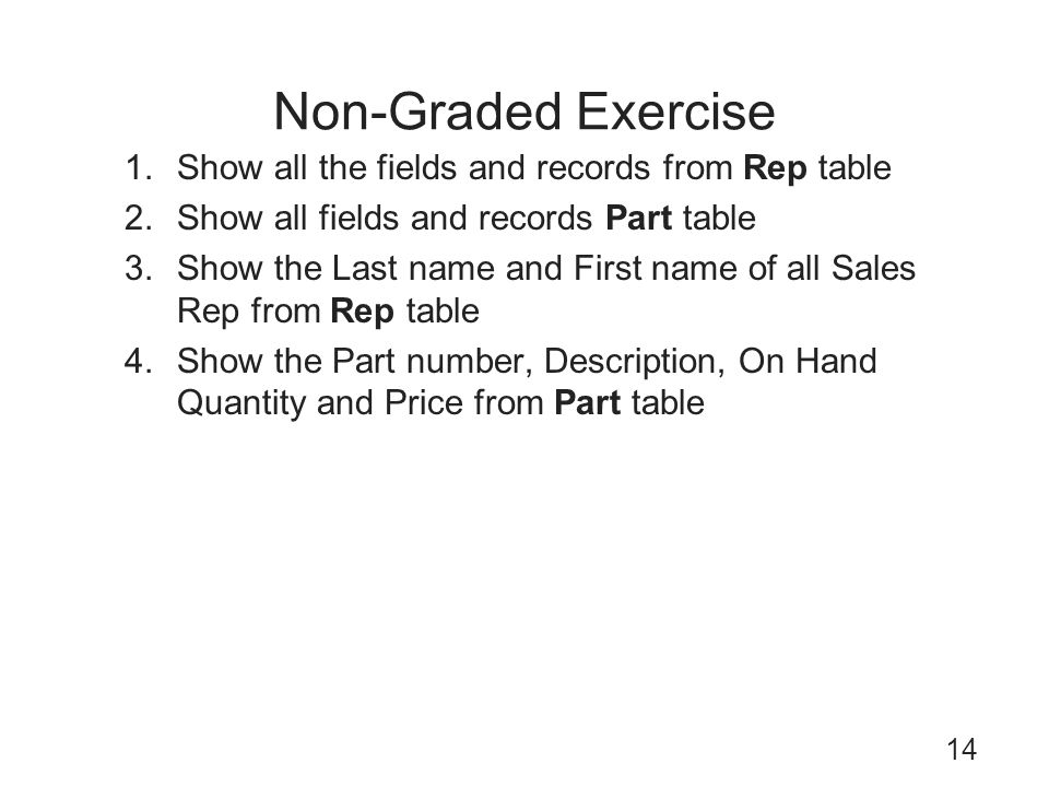 Non-Graded Exercise 14 1.Show all the fields and records from Rep table 2.Show all fields and records Part table 3.Show the Last name and First name o