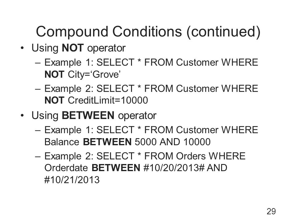 Compound Conditions (continued) 29 Using NOT operator –Example 1: SELECT * FROM Customer WHERE NOT City=Grove –Example 2: SELECT * FROM Customer WHERE