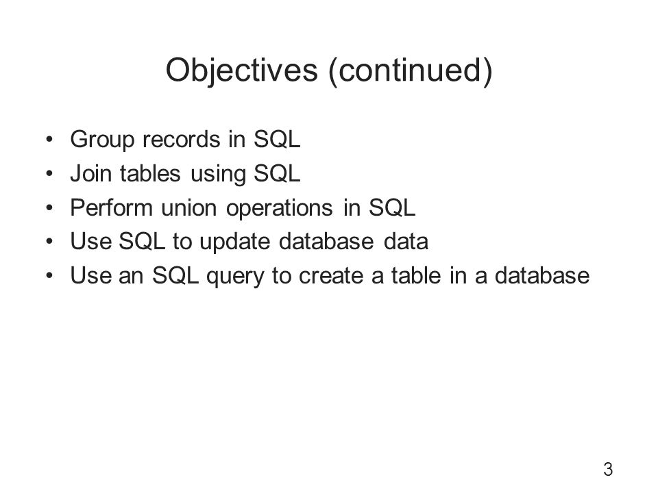 Objectives (continued) Group records in SQL Join tables using SQL Perform union operations in SQL Use SQL to update database data Use an SQL query to