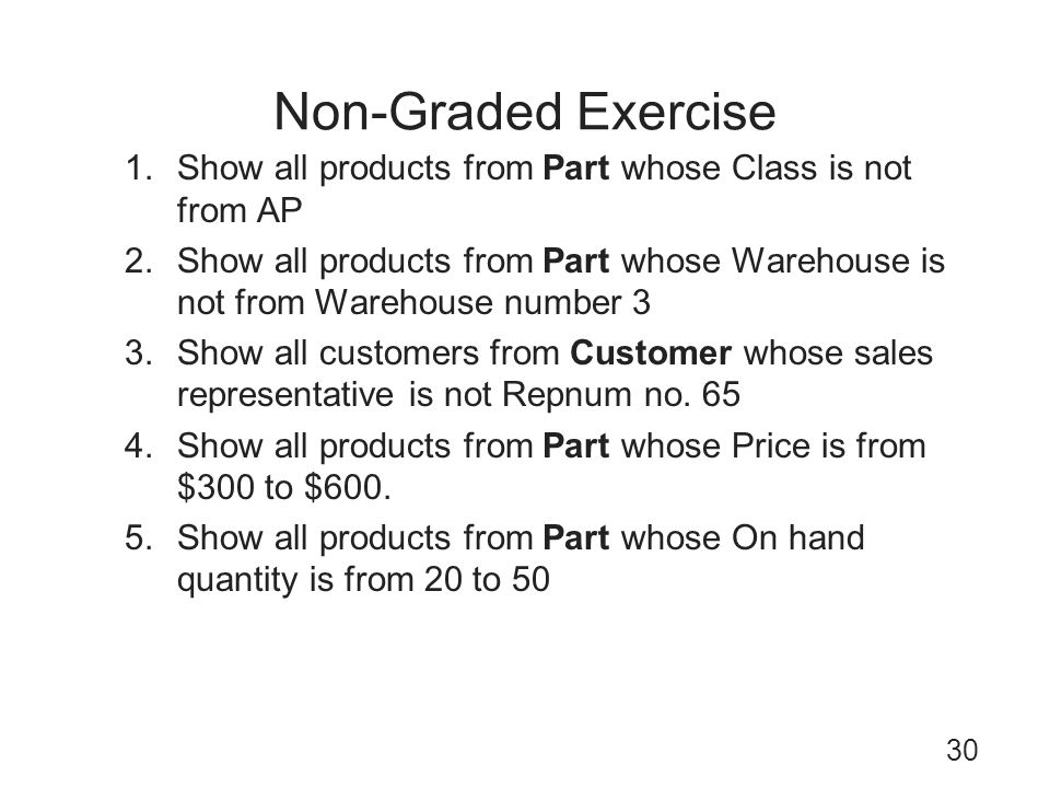 Non-Graded Exercise 30 1.Show all products from Part whose Class is not from AP 2.Show all products from Part whose Warehouse is not from Warehouse nu