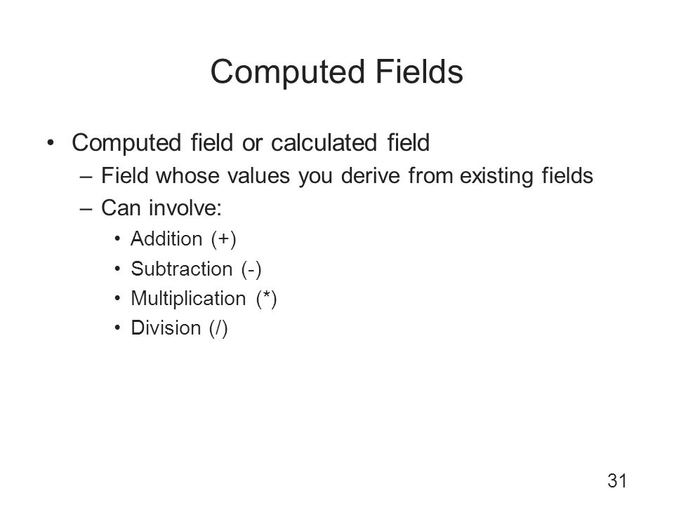Computed Fields Computed field or calculated field –Field whose values you derive from existing fields –Can involve: Addition (+) Subtraction (-) Mult