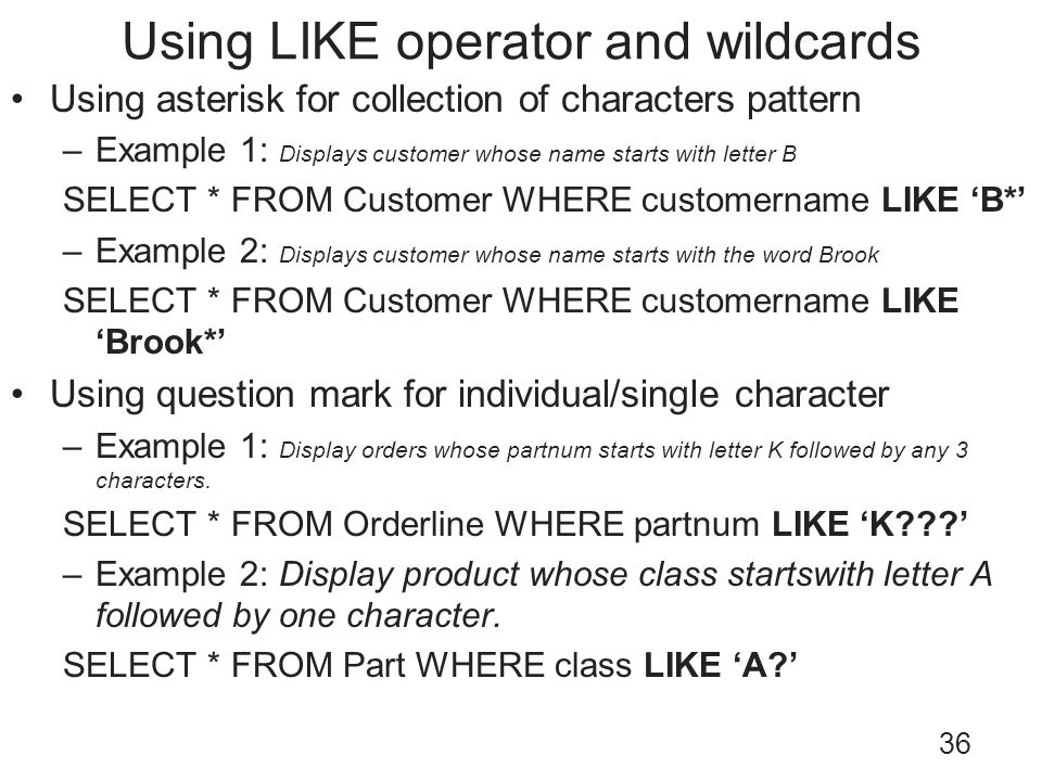 Using LIKE operator and wildcards 36 Using asterisk for collection of characters pattern –Example 1: Displays customer whose name starts with letter B