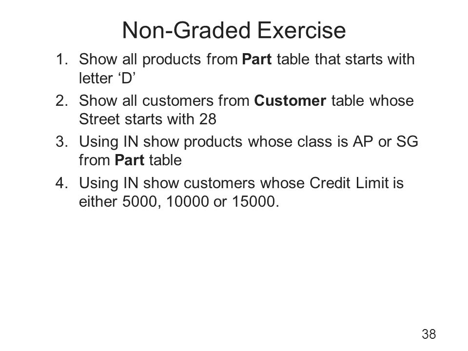 Non-Graded Exercise 38 1.Show all products from Part table that starts with letter D 2.Show all customers from Customer table whose Street starts with