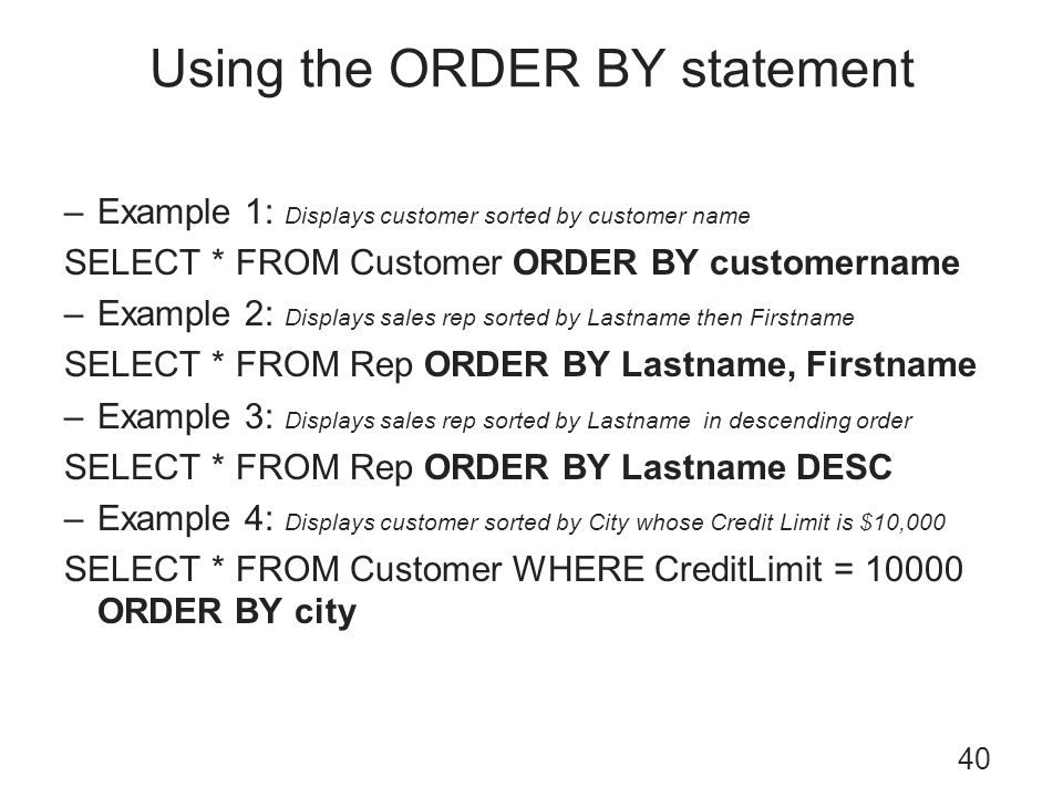Using the ORDER BY statement 40 –Example 1: Displays customer sorted by customer name SELECT * FROM Customer ORDER BY customername –Example 2: Display