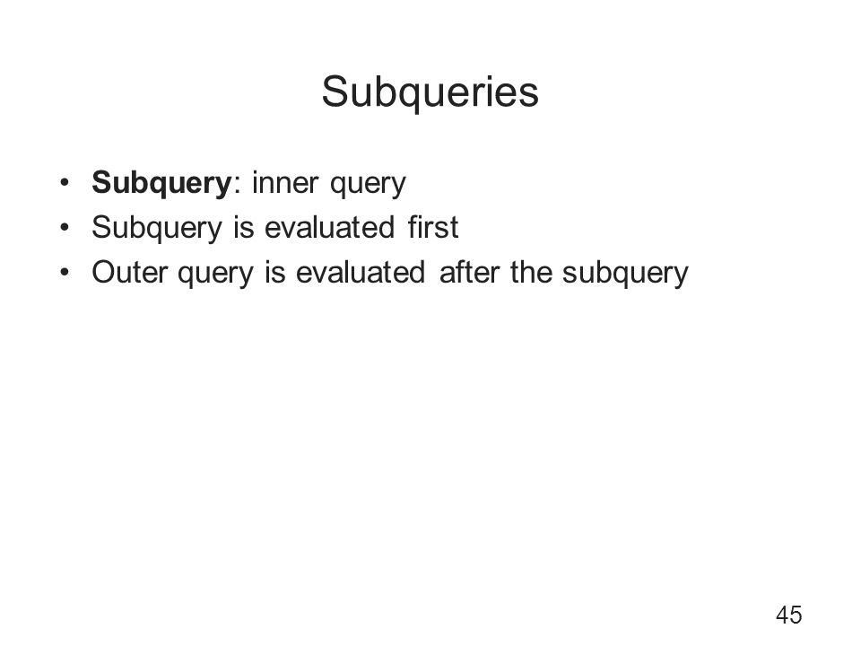 Subqueries Subquery: inner query Subquery is evaluated first Outer query is evaluated after the subquery 45