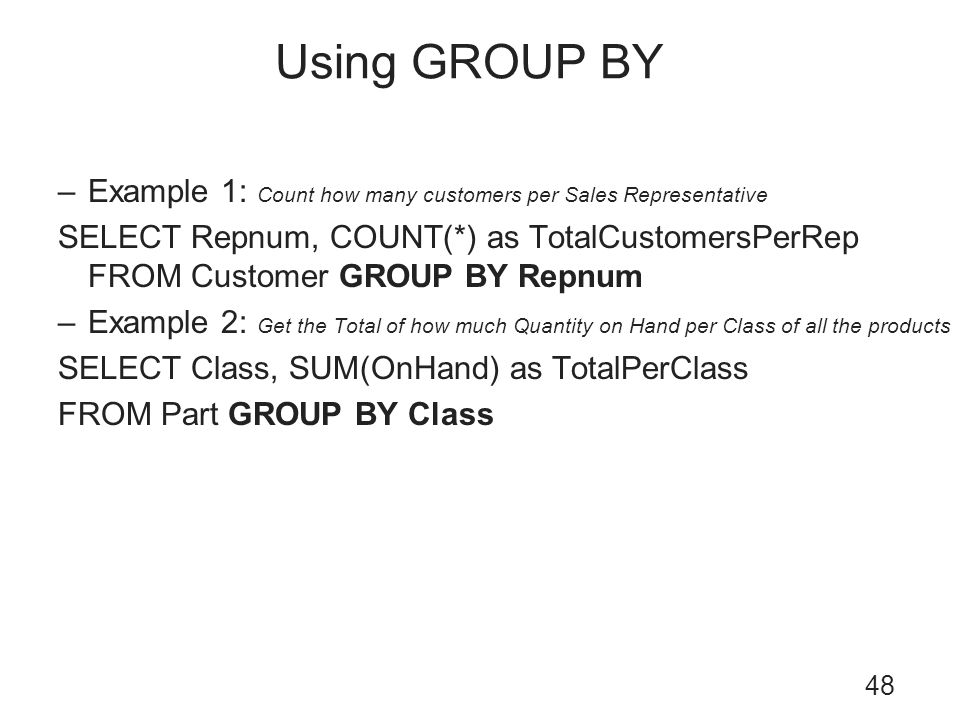 Using GROUP BY 48 –Example 1: Count how many customers per Sales Representative SELECT Repnum, COUNT(*) as TotalCustomersPerRep FROM Customer GROUP BY