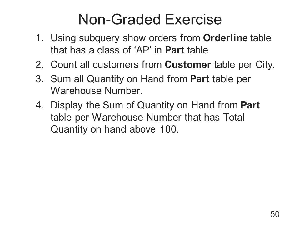 Non-Graded Exercise 50 1.Using subquery show orders from Orderline table that has a class of AP in Part table 2.Count all customers from Customer tabl