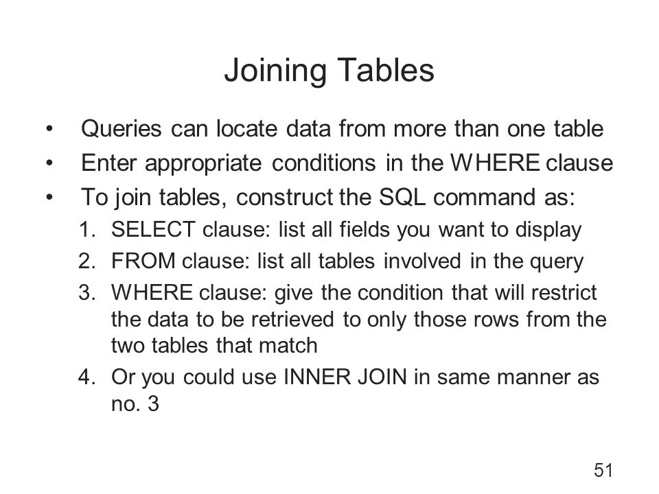 Joining Tables Queries can locate data from more than one table Enter appropriate conditions in the WHERE clause To join tables, construct the SQL com