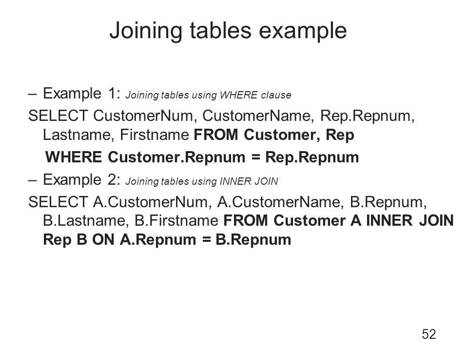 Joining tables example 52 –Example 1: Joining tables using WHERE clause SELECT CustomerNum, CustomerName, Rep.Repnum, Lastname, Firstname FROM Custome