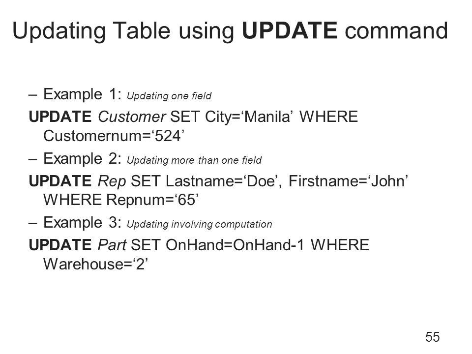 Updating Table using UPDATE command 55 –Example 1: Updating one field UPDATE Customer SET City=Manila WHERE Customernum=524 –Example 2: Updating more