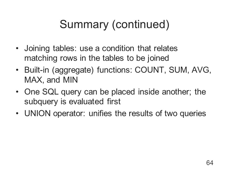Summary (continued) Joining tables: use a condition that relates matching rows in the tables to be joined Built-in (aggregate) functions: COUNT, SUM,