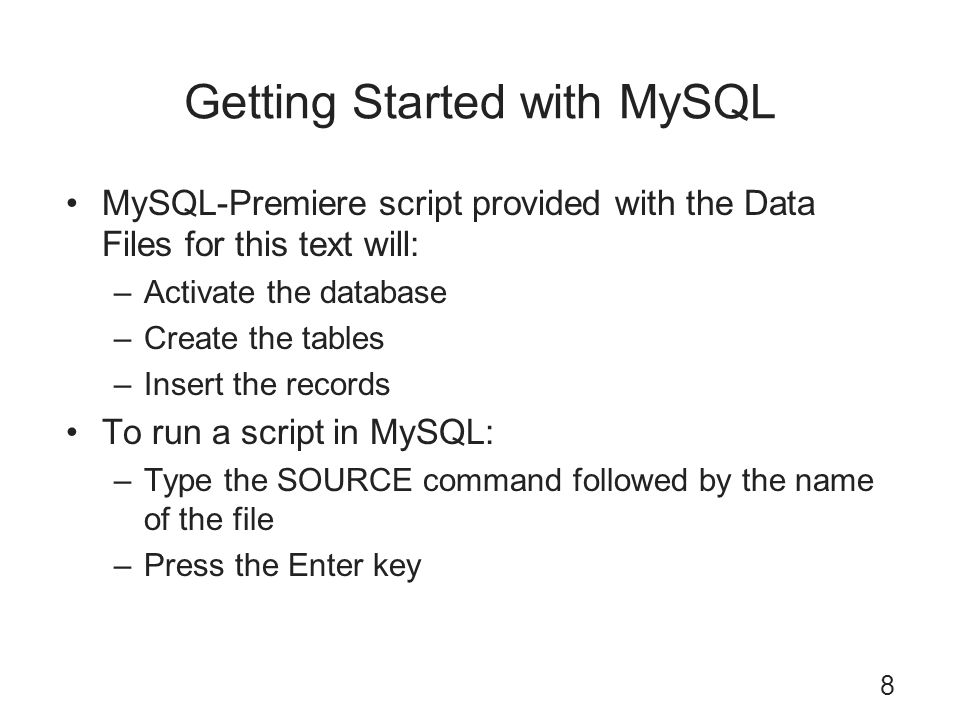 Getting Started with MySQL MySQL-Premiere script provided with the Data Files for this text will: –Activate the database –Create the tables –Insert th