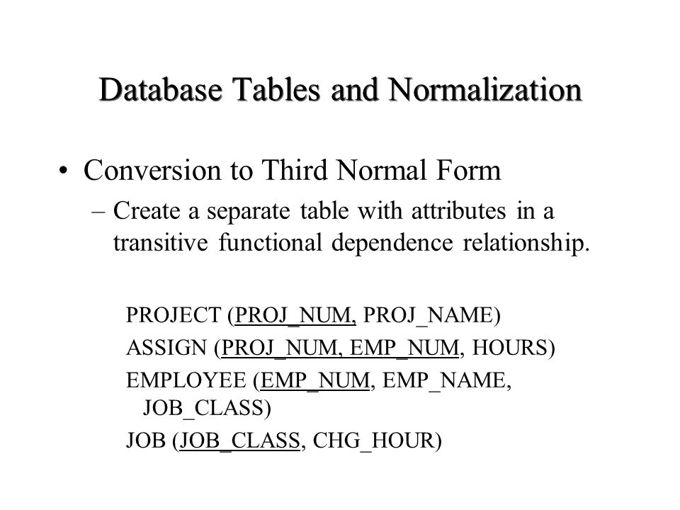 Database Tables and Normalization Conversion to Third Normal Form –Create a separate table with attributes in a transitive functional dependence relat