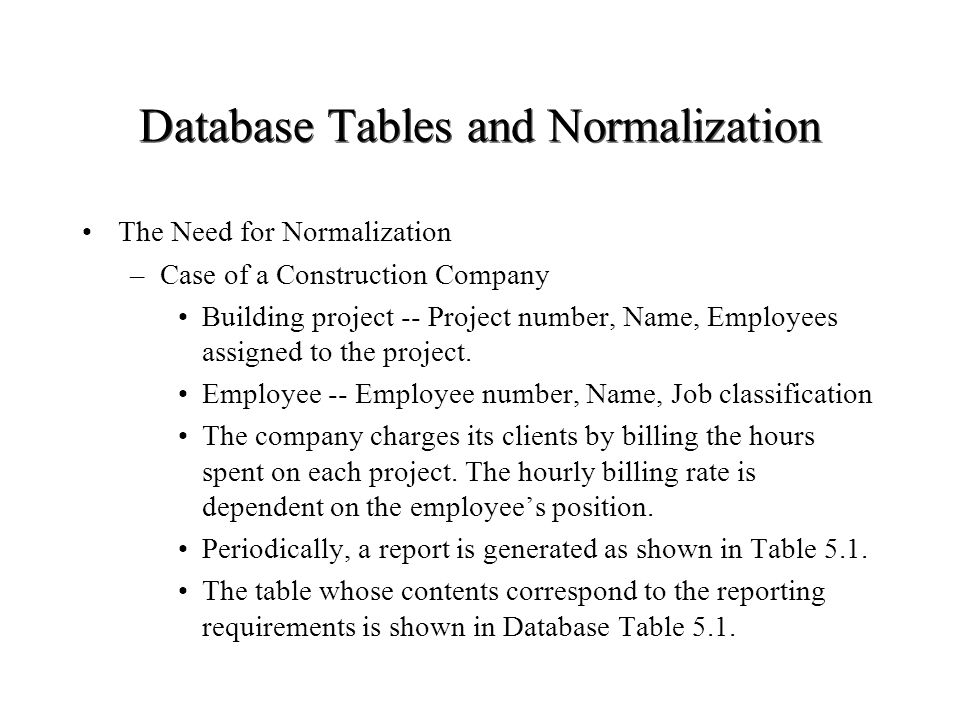 Database Tables and Normalization The Need for Normalization –Case of a Construction Company Building project -- Project number, Name, Employees assig