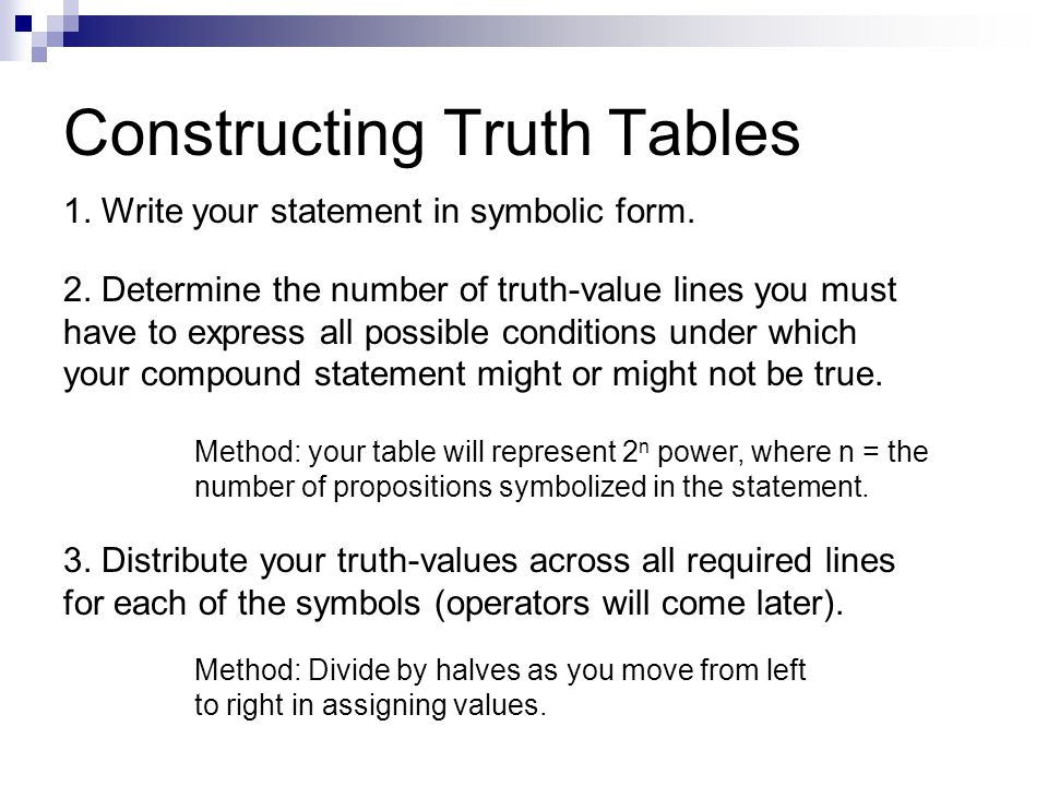 Constructing Truth Tables 1. Write your statement in symbolic form. 2. Determine the number of truth-value lines you must have to express all possible