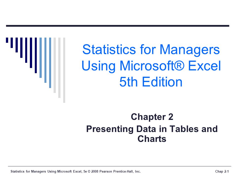 Statistics for Managers Using Microsoft Excel, 5e © 2008 Pearson Prentice-Hall, Inc.Chap 2-1 Statistics for Managers Using Microsoft® Excel 5th Edition Chapter 2 Presenting Data in Tables and Charts