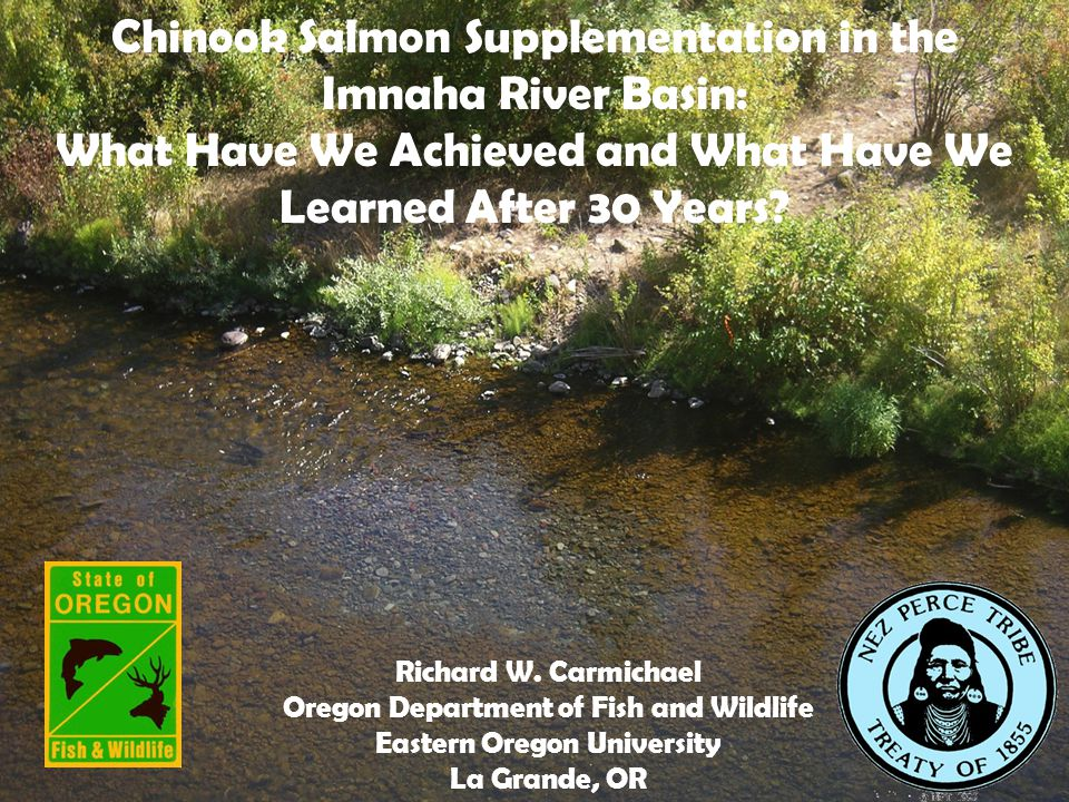 Chinook Salmon Supplementation in the Imnaha River Basin: What Have We Achieved and What Have We Learned After 30 Years? Richard W. Carmichael Oregon