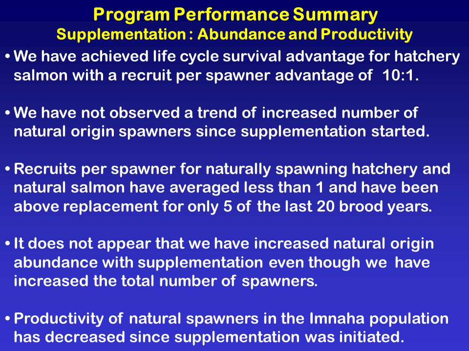 Program Performance Summary Supplementation : Abundance and Productivity We have achieved life cycle survival advantage for hatchery salmon with a rec