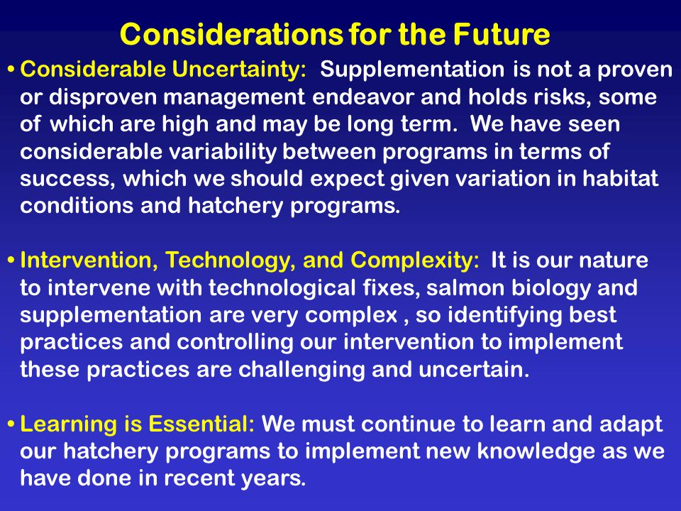 Considerations for the Future Considerable Uncertainty: Supplementation is not a proven or disproven management endeavor and holds risks, some of which are high and may be long term.