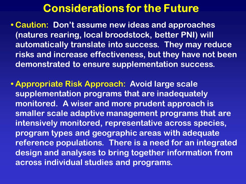 Considerations for the Future Caution: Dont assume new ideas and approaches (natures rearing, local broodstock, better PNI) will automatically translate into success.
