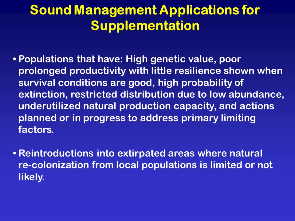 Sound Management Applications for Supplementation Populations that have: High genetic value, poor prolonged productivity with little resilience shown when survival conditions are good, high probability of extinction, restricted distribution due to low abundance, underutilized natural production capacity, and actions planned or in progress to address primary limiting factors.