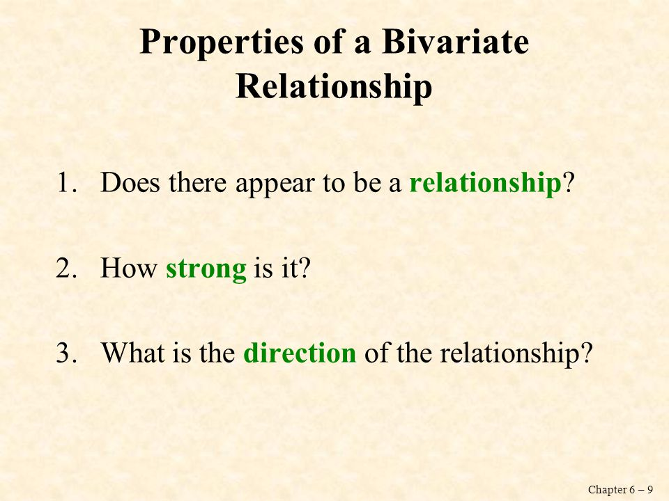 Chapter 6 – 9 Properties of a Bivariate Relationship 1.Does there appear to be a relationship? 2.How strong is it? 3.What is the direction of the rela