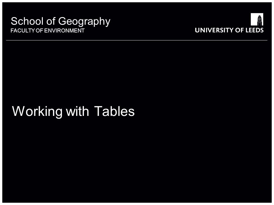 School of Geography FACULTY OF ENVIRONMENT Working with Tables 1