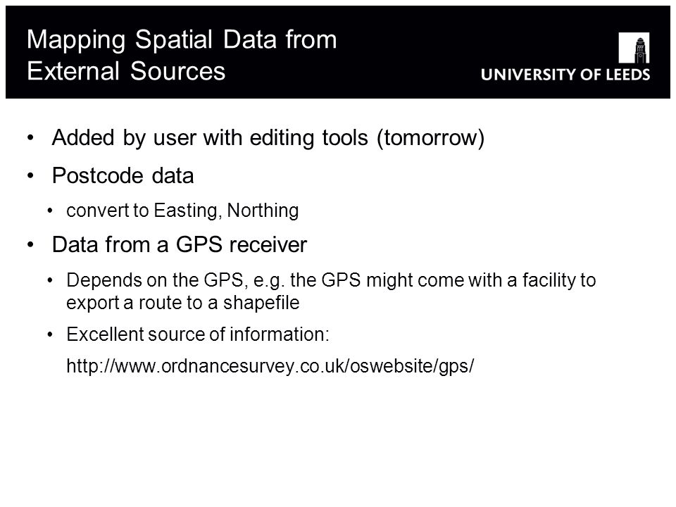 Mapping Spatial Data from External Sources Added by user with editing tools (tomorrow) Postcode data convert to Easting, Northing Data from a GPS receiver Depends on the GPS, e.g.