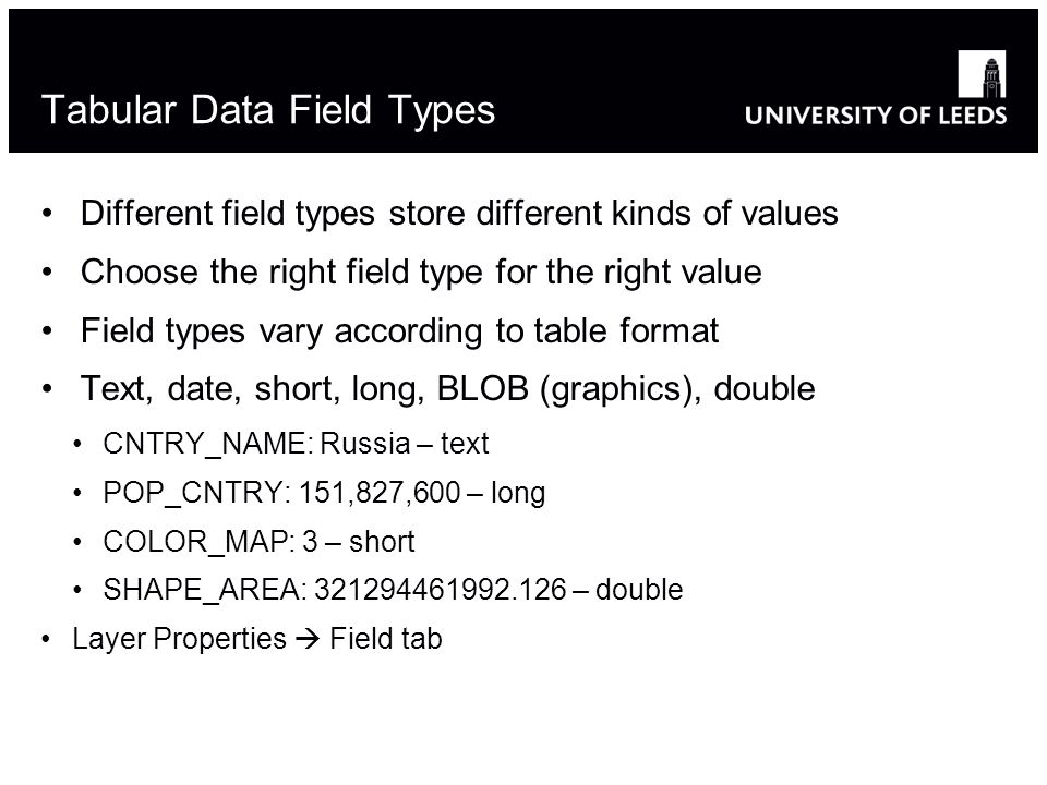 Tabular Data Field Types Different field types store different kinds of values Choose the right field type for the right value Field types vary according to table format Text, date, short, long, BLOB (graphics), double CNTRY_NAME: Russia – text POP_CNTRY: 151,827,600 – long COLOR_MAP: 3 – short SHAPE_AREA: 321294461992.126 – double Layer Properties Field tab 4