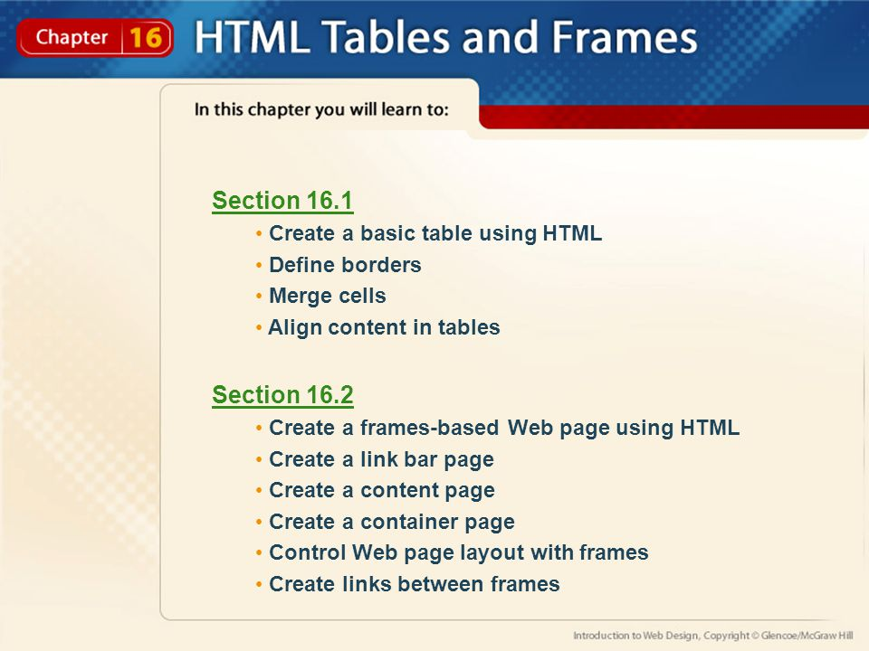 Section 16.1 Create a basic table using HTML Define borders Merge cells Align content in tables Section 16.2 Create a frames-based Web page using HTML Create a link bar page Create a content page Create a container page Control Web page layout with frames Create links between frames