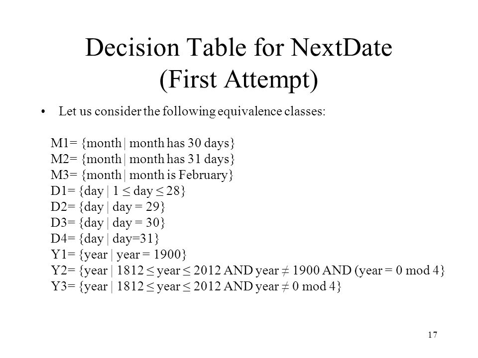 17 Decision Table for NextDate (First Attempt) Let us consider the following equivalence classes: M1= {month | month has 30 days} M2= {month | month h