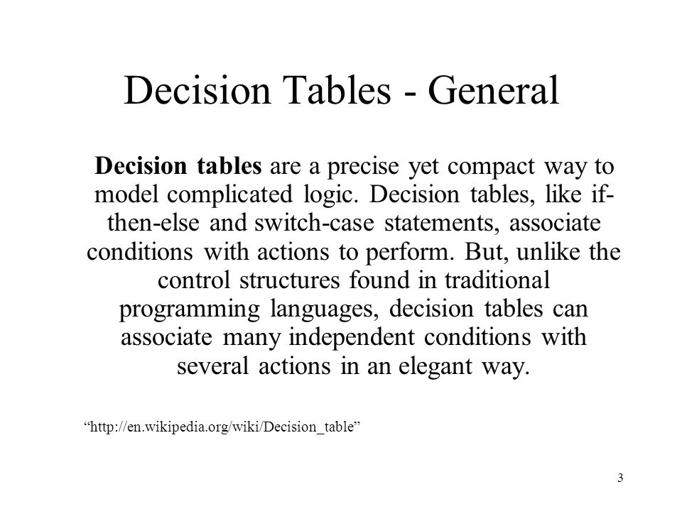 3 Decision Tables - General Decision tables are a precise yet compact way to model complicated logic. Decision tables, like if- then-else and switch-c