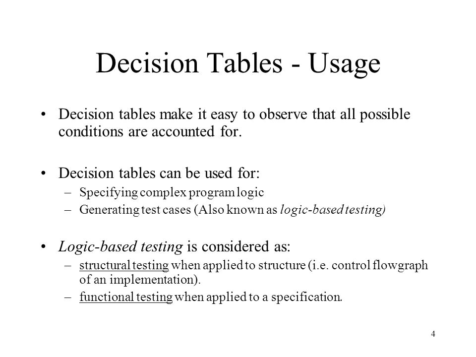 4 Decision Tables - Usage Decision tables make it easy to observe that all possible conditions are accounted for. Decision tables can be used for: –Sp
