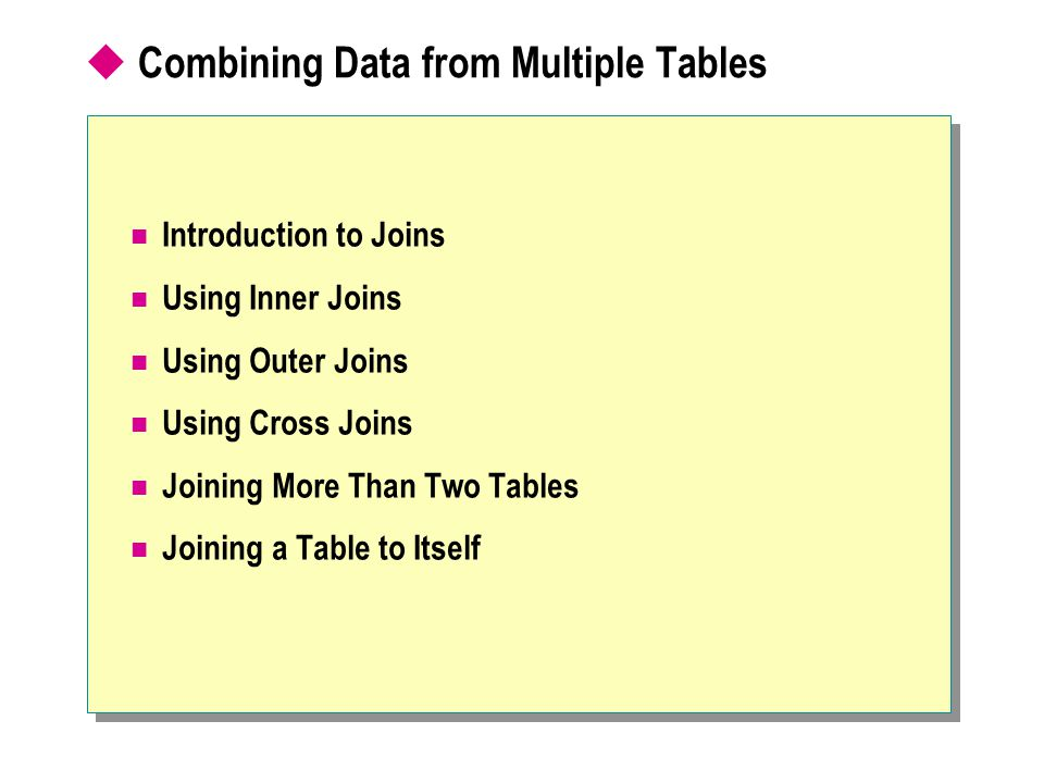 Combining Data from Multiple Tables Introduction to Joins Using Inner Joins Using Outer Joins Using Cross Joins Joining More Than Two Tables Joining a Table to Itself