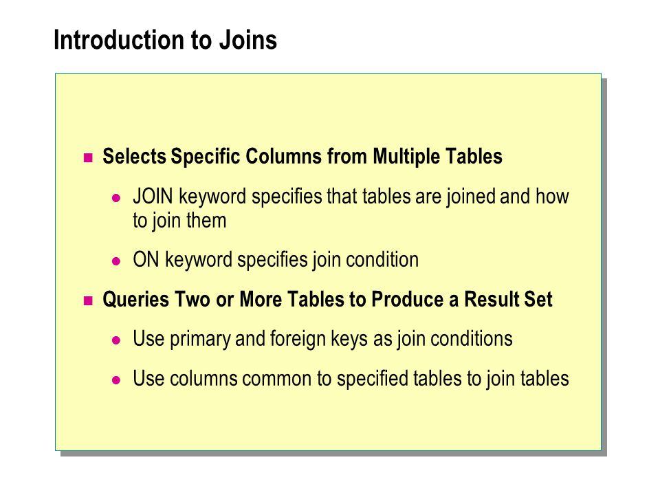 Introduction to Joins Selects Specific Columns from Multiple Tables JOIN keyword specifies that tables are joined and how to join them ON keyword specifies join condition Queries Two or More Tables to Produce a Result Set Use primary and foreign keys as join conditions Use columns common to specified tables to join tables