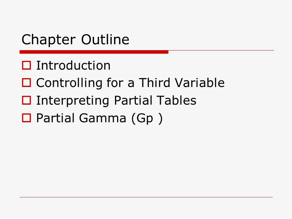 Chapter Outline Introduction Controlling for a Third Variable Interpreting Partial Tables Partial Gamma (Gp )