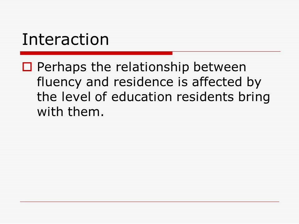 Interaction Perhaps the relationship between fluency and residence is affected by the level of education residents bring with them.
