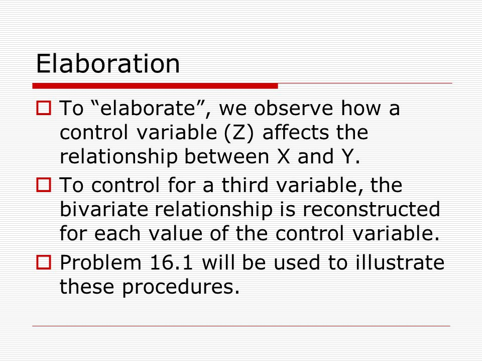 Elaboration To elaborate, we observe how a control variable (Z) affects the relationship between X and Y. To control for a third variable, the bivaria