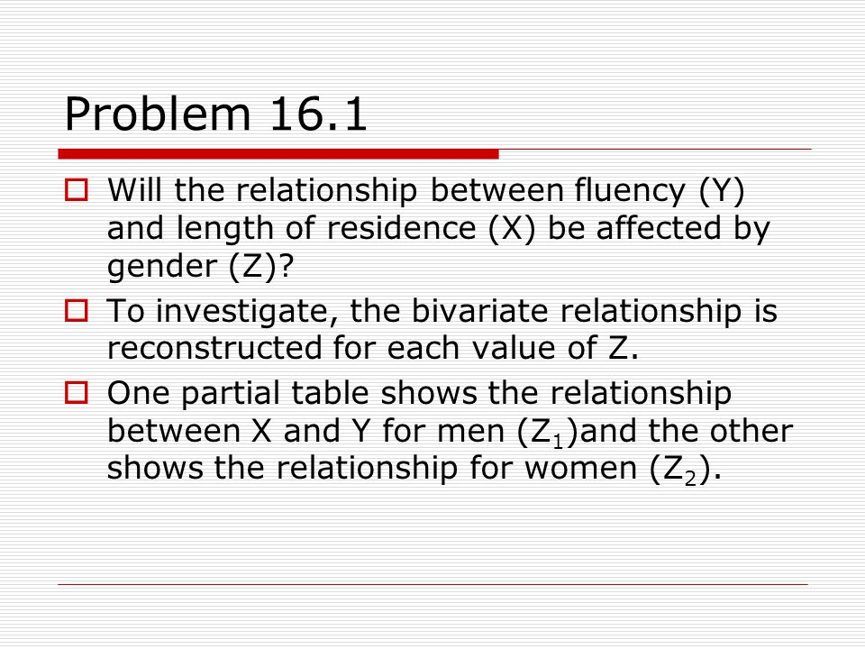 Problem 16.1 Will the relationship between fluency (Y) and length of residence (X) be affected by gender (Z)? To investigate, the bivariate relationsh