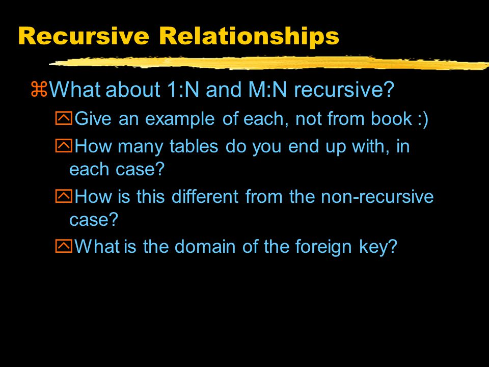Recursive Relationships zSame as non-recursive relationships zOne participant instead of two zE.g., 1:1 yRemember two alternatives yForeign key can have NULL values (when?)