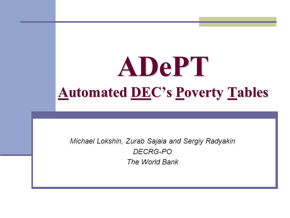 ADePT Automated DECs Poverty Tables Michael Lokshin, Zurab Sajaia and Sergiy Radyakin DECRG-PO The World Bank