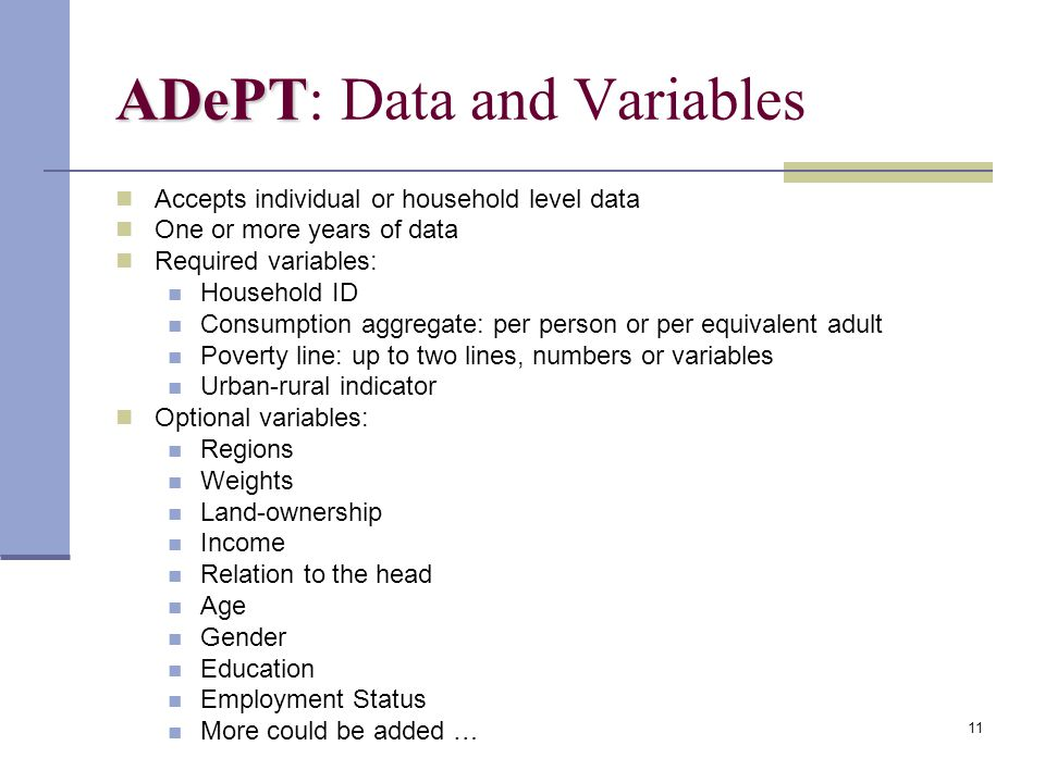 11 ADePT ADePT: Data and Variables Accepts individual or household level data One or more years of data Required variables: Household ID Consumption aggregate: per person or per equivalent adult Poverty line: up to two lines, numbers or variables Urban-rural indicator Optional variables: Regions Weights Land-ownership Income Relation to the head Age Gender Education Employment Status More could be added …