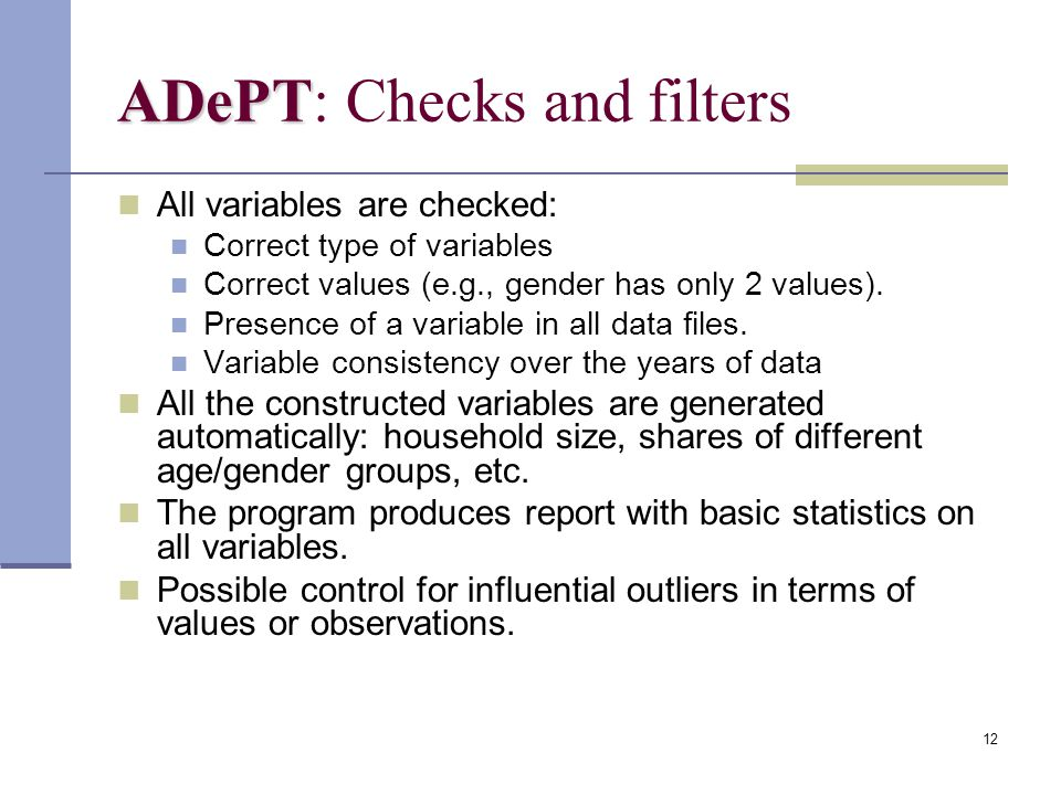 12 ADePT ADePT: Checks and filters All variables are checked: Correct type of variables Correct values (e.g., gender has only 2 values). Presence of a