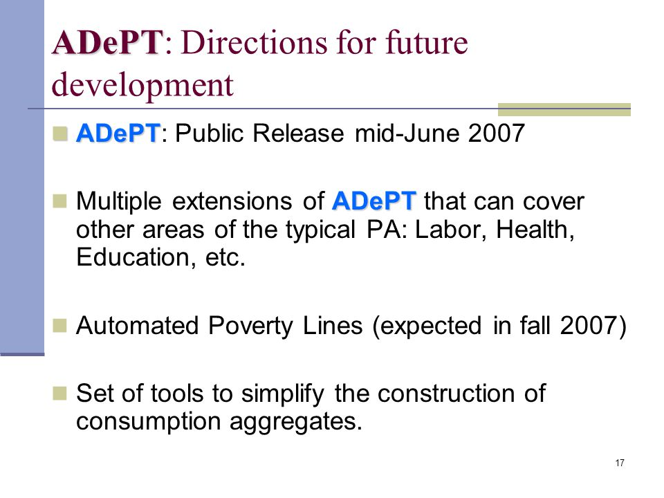 17 ADePT ADePT: Directions for future development ADePT ADePT: Public Release mid-June 2007 ADePT Multiple extensions of ADePT that can cover other areas of the typical PA: Labor, Health, Education, etc.