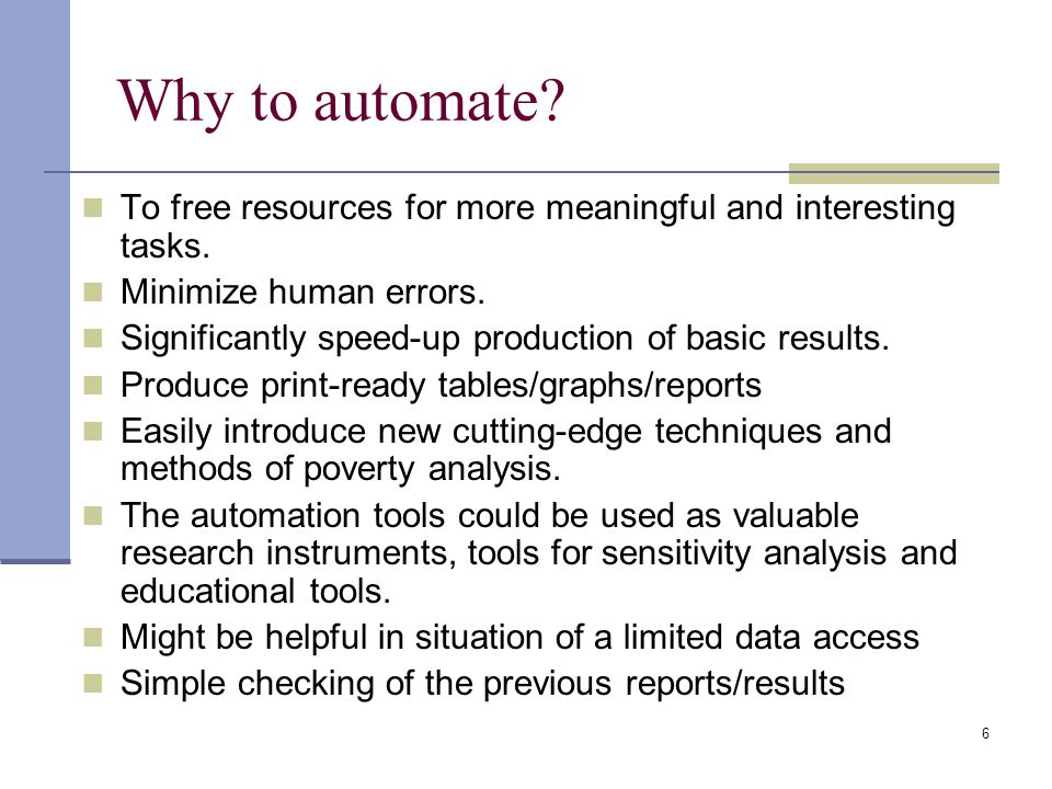 6 Why to automate? To free resources for more meaningful and interesting tasks. Minimize human errors. Significantly speed-up production of basic resu