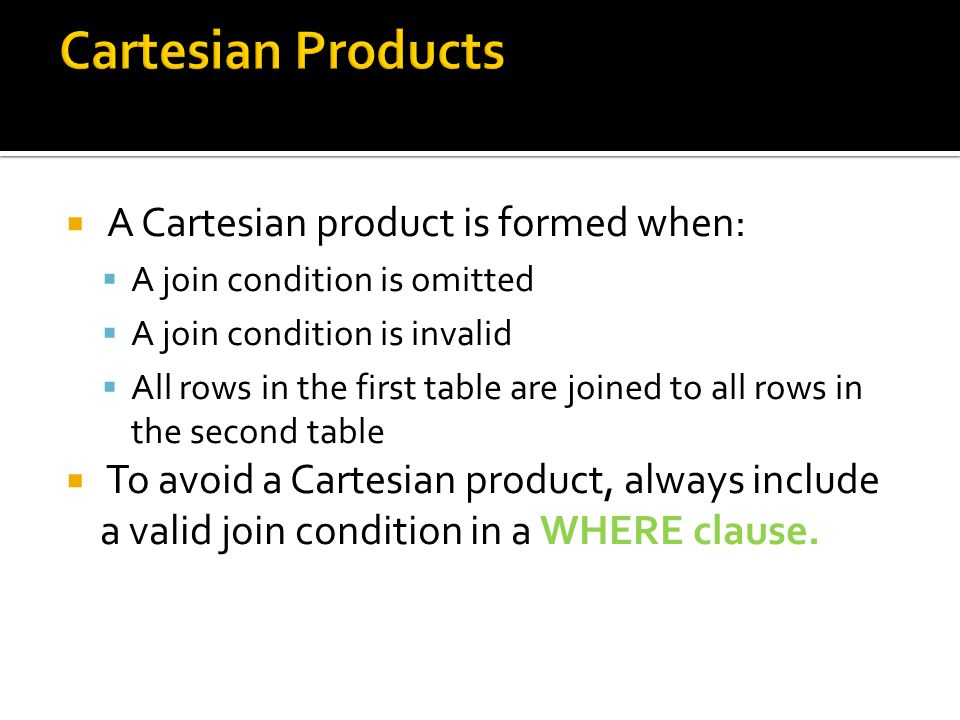 A Cartesian product is formed when: A join condition is omitted A join condition is invalid All rows in the first table are joined to all rows in the second table To avoid a Cartesian product, always include a valid join condition in a WHERE clause.