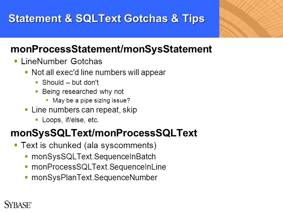 Statement & SQLText Gotchas & Tips monProcessStatement/monSysStatement LineNumber Gotchas Not all exec'd line numbers will appear Should – but don't B
