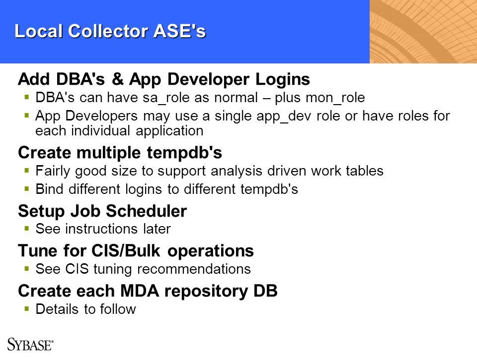 Local Collector ASE's Add DBA's & App Developer Logins DBA's can have sa_role as normal – plus mon_role App Developers may use a single app_dev role o