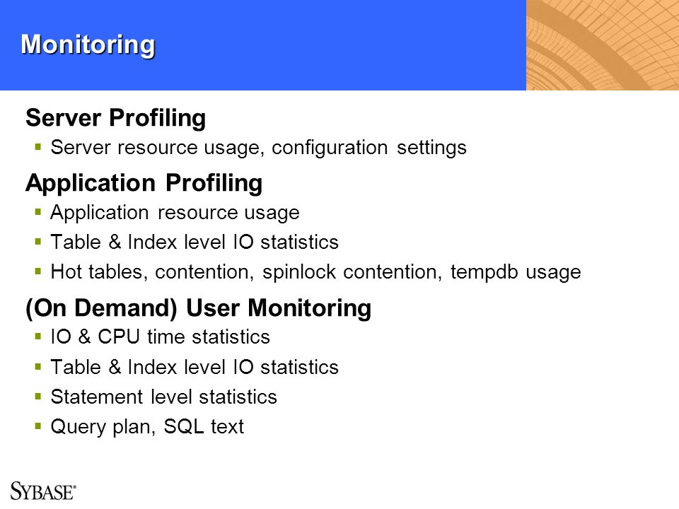 Monitoring Server Profiling Server resource usage, configuration settings Application Profiling Application resource usage Table & Index level IO stat